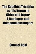 Buddhist Tripitaka As It Is Known in China and Japan; a Catalogue and Compendious Report