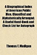 Biographical Index of American Public Men, Classified and Alphabetically Arranged; a Useful ...