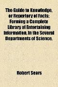 Guide to Knowledge, or Repertory of Facts; Forming a Complete Library of Entertaining Inform...