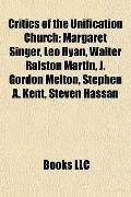 Critics of the Unification Church : Margaret Singer, Leo Ryan, Walter Ralston Martin, J. Gor...