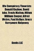 Ufo Conspiracy Theorists : Donald Keyhoe, David Icke, Travis Walton, Milton William Cooper, ...