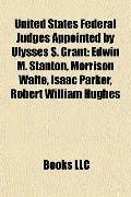 United States Federal Judges Appointed by Ulysses S Grant : Edwin M. Stanton, Morrison Waite...
