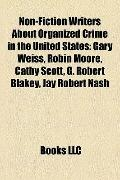 Non-Fiction Writers about Organized Crime in the United States : Gary Weiss, Robin Moore, Ca...