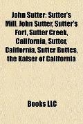 John Sutter : Sutter's Mill, John Sutter, Sutter's Fort, Sutter Creek, California, Sutter, C...