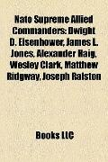 Nato Supreme Allied Commanders : Dwight D. Eisenhower, James L. Jones, Alexander Haig, Wesle...