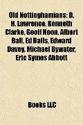 Old Nottinghamians : D. H. Lawrence, Kenneth Clarke, Geoff Hoon, Albert Ball, Ed Balls, Edwa...