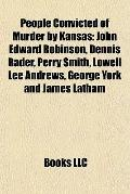 People Convicted of Murder by Kansas : John Edward Robinson, Dennis Rader, Perry Smith, Lowe...