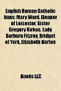 English Roman Catholic Nuns : Mary Ward, Eleanor of Leicester, Sister Gregory Kirkus, Lady B...