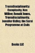 Transdisciplinarity : Complexity, Ken Wilber, Ronald Jones, Transdisciplinarity, Jennifer Gi...