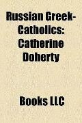 Russian Greek-Catholics : Catherine Doherty, Leonid Feodorov, Walter Ciszek, Vyacheslav Ivan...
