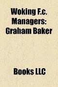 Woking F C Managers : Graham Baker, Brian Mcdermott, Kim Grant, Phil Gilchrist, Neil Smith, ...
