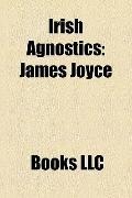Irish Agnostics : James Joyce, Daniel Day-Lewis, Michael Mccarthy, John Bowman
