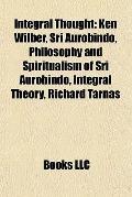 Integral Thought : Ken Wilber, Sri Aurobindo, Philosophy and Spiritualism of Sri Aurobindo, ...