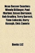 Ncaa Soccer Coaches : Wendy Dillinger, Paul Mariner, Anson Dorrance, Bob Bradley, Terry Gurn...