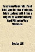 Prussian Generals : Paul Emil Von Lettow-Vorbeck, Erich Ludendorff, Prince August of Württem...
