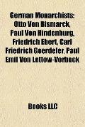German Monarchists : Otto Von Bismarck, Paul Von Hindenburg, Friedrich Ebert, Carl Friedrich...