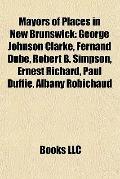 Mayors of Places in New Brunswick : George Johnson Clarke, Fernand Dubé, Robert B. Simpson, ...