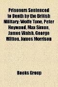 Prisoners Sentenced to Death by the British Military : Wolfe Tone, Peter Heywood, Max Simon,...