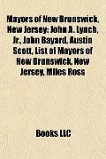 Mayors of New Brunswick, New Jersey : John A. Lynch, Jr. , John Bayard, Austin Scott, List o...