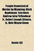 People Convicted of Murder by Wyoming : Mark Hopkinson, Tom Horn, Andrew John Yellowbear Jr....