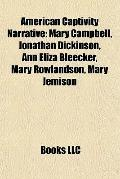 American Captivity Narrative : Mary Campbell, Jonathan Dickinson, Ann Eliza Bleecker, Mary R...