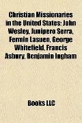 Christian Missionaries in the United States : John Wesley, Junípero Serra, Fermín Lasuén, Ge...