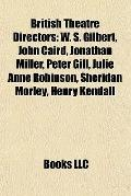 British Theatre Directors : W. S. Gilbert, John Caird, Jonathan Miller, Peter Gill, Julie An...