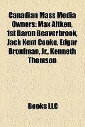 Canadian Mass Media Owners : Max Aitken, 1st Baron Beaverbrook, Jack Kent Cooke, Edgar Bronf...