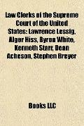 Law Clerks of the Supreme Court of the United States : Lawrence Lessig, Alger Hiss, Byron Wh...