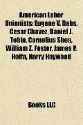 American Labor Unionists : Eugene V. Debs, César Chávez, Daniel J. Tobin, Cornelius Shea, Wi...
