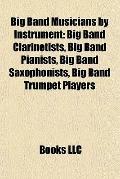 Big Band Musicians by Instrument : Big Band Clarinetists, Big Band Pianists, Big Band Saxoph...