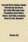 Jan and Dean Songs : Songs Written by Jan Berry, the Little Old Lady from Pasadena, Dead Man...