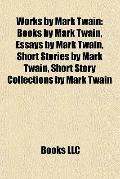 Works by Mark Twain : Books by Mark Twain, Essays by Mark Twain, Short Stories by Mark Twain...