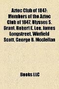 Aztec Club Of 1847 : Members of the Aztec Club of 1847, Ulysses S. Grant, Robert E. Lee, Jam...