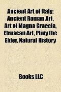 Ancient Art of Italy : Ancient Roman Art, Art of Magna Graecia, Etruscan Art, Pliny the Elde...
