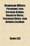 Uruguayan Military Personnel : José Gervasio Artigas, Venancio Flores, Fructuoso Rivera, Jua...