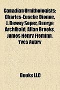 Canadian Ornithologists : Charles-Eusèbe Dionne, J. Dewey Soper, George Archibald, Allan Bro...