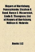 Mayors of Harrisburg, Pennsylvani : Stephen R. Reed, Vance C. Mccormick, Linda D. Thompson, ...