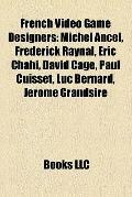 French Video Game Designers : Michel Ancel, Frédérick Raynal, Eric Chahi, David Cage, Paul C...