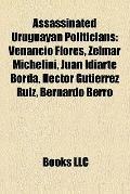 Assassinated Uruguayan Politicians : Venancio Flores, Zelmar Michelini, Juan Idiarte Borda, ...