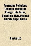 Argentine Religious Leaders : Argentine Clergy, Luis Palau, Claudio D. Zivic, Manuel Alberti...