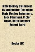 Male Medley Swimmers by Nationality : Canadian Male Medley Swimmers, Alex Baumann, Victor Da...