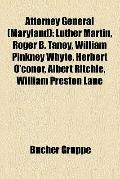 Attorney General : Luther Martin, Roger B. Taney, William Pinkney Whyte, Herbert O'conor, Al...