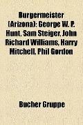 Bürgermeister : George W. P. Hunt, Sam Steiger, John Richard Williams, Harry Mitchell, Phil ...