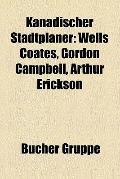 Kanadischer Stadtplaner : Wells Coates, Gordon Campbell, Arthur Erickson