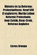 Histoire de la Réforme : Protestantisme, Henri Viii D'angleterre, Martin Luther, Réforme Pro...