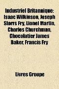 Industriel Britannique : Isaac Wilkinson, Joseph Storrs Fry, Lionel Martin, Charles Churchma...