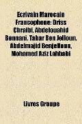 Ecrivain Marocain Francophone : Driss Chraibi, Abdelouahid Bennani, Tahar Ben Jelloun, Abdel...