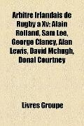 Arbitre Irlandais de Rugby À Xv : Alain Rolland, Sam Lee, George Clancy, Alan Lewis, David M...