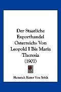 Der Staatliche Exporthandel Osterreichs Von Leopold I Bis Maria Theresia (1907) (German Edit...